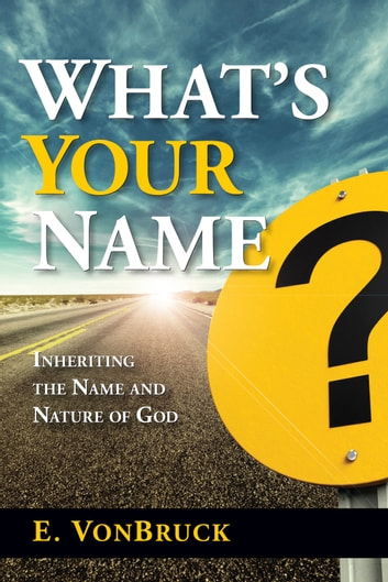 What's Your Name? - Inheriting the Name and Nature of God ebook by Edeltraud Von Bruck