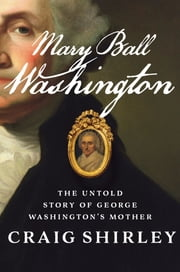 Mary Ball Washington - The Untold Story of George Washington's Mother eBook by Craig Shirley