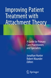 Improving Patient Treatment with Attachment Theory - A Guide for Primary Care Practitioners and Specialists ebook by Jonathan Hunter,Robert Maunder