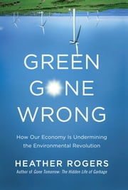 Green Gone Wrong - How Our Economy Is Undermining the Environmental Revolution ebook by Heather Rogers