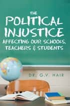 The Political Injustice Affecting Our Schools, Teachers and Students ebook by Dr. G.V. Hair