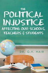 The Political Injustice Affecting Our Schools, Teachers and Students - Affecting Our Schools, Teachers and Students ebook by Dr. G.V. Hair