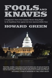 Fools and Knaves - A Pragmatist's View of the Economic Warfare Being Waged by the Republican Party against the Great American Middle Class ebook by Howard Green