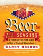 Beer for All Seasons - A Through-the-Year Guide to What to Drink and When to Drink It ebook by Randy Mosher, Greg Koch