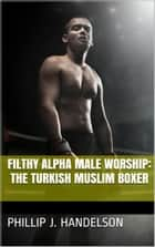 Filthy Alpha Male Worship - The Turkish Muslim Boxer ebook by Phillip J. Handelson