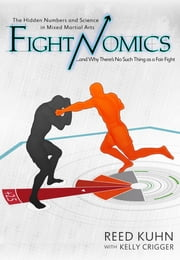 Fightnomics - The Hidden Numbers in Mixed Martial Arts and Why There's No Such Thing as a Fair Fight ebook by Reed Kuhn, Kelly Crigger