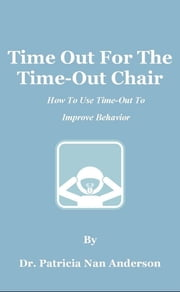 Time Out For The Time-Out Chair: How To Make Time-Out Work Better ebook by Patricia Anderson