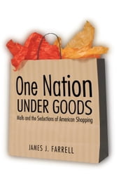One Nation Under Goods - Malls and the Seductions of American Shopping ebook by James J. Farrell