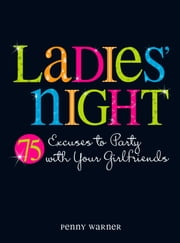 Ladies Night - 75 Excuses to Party with Your Girlfriends eBook by Penny Warner