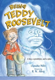 Being Teddy Roosevelt ebook by R. W. Alley,Claudia Mills