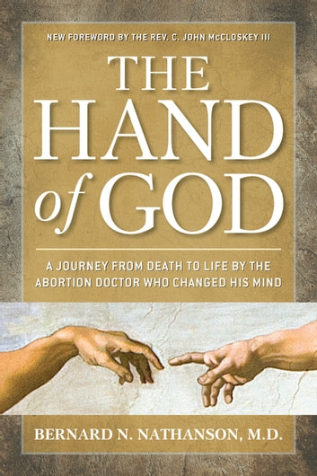 The Hand of God - A Journey from Death to Life by The Abortion Doctor Who Changed His Mind ebook by Bernard Nathanson