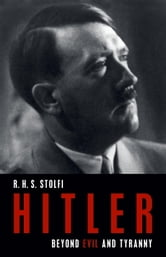 Hitler - Beyond Evil and Tyranny ebook by R. H. S. Stolfi