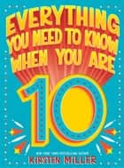 Everything You Need to Know When You Are 10 ebook by Kirsten Miller