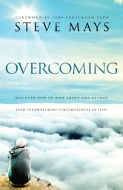 Overcoming - Discover How to Rise Above and Beyond Your Overwhelming Circumstances in Life ebook by Steve Mays,Joni Tada