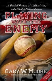 Playing With The Enemy A Baseball Prodigy A World At War And A Field Of Broken Dreams - A Baseball Prodigy, a World at War, and a Field of Broken Dreams ebook by Moore Gary W.