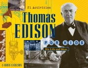 Thomas Edison for Kids: His Life and Ideas, 21 Activities ebook by Carlson, Laurie