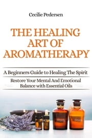Discover The Healing Art of Aromatherapy: A Beginners Guide to Healing the Spirit ebook by Cilcilie Pedersen