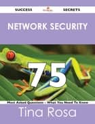 Network Security 75 Success Secrets - 75 Most Asked Questions On Network Security - What You Need To Know ebook by Tina Rosa