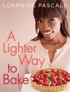 A Lighter Way to Bake ebook by Lorraine Pascale