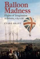 Balloon Madness - Flights of Imagination in Britain, 1783-1786 ebook by Clare Brant