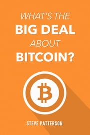 What's the Big Deal About Bitcoin? ebook by Steve Patterson