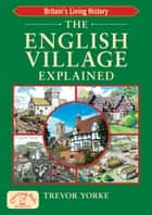 The English Village Explained ebook by Trevor Yorke