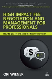 High Impact Fee Negotiation and Management for Professionals - How to Get, Set, and Keep the Fees You're Worth ebook by Ori Wiener