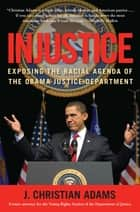 Injustice - Exposing the Racial Agenda of the Obama Justice Department ebook by J. Christian Adams