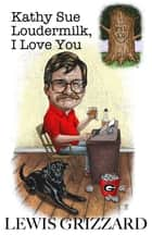Kathy Sue Loudermilk, I Love You - A good beer joint is hard to find and other facts of life ebook by Lewis Grizzard