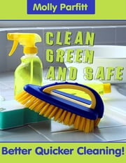 Clean, Green and Safe - Better Quick Cleaning! ebook by Molly Parfitt