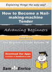 How to Become a Nail-making-machine Tender - How to Become a Nail-making-machine Tender ebook by Lorine Geary