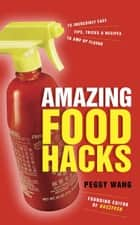 Amazing Food Hacks - 75 Incredibly Easy Tips, Tricks, and Recipes to Amp Up Flavor: A Cookbook ebook by Peggy Wang