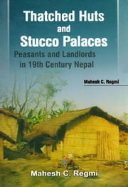Thatched Huts and Stucco Palaces:peasants and Landlords in 19th Century Nepal ebook by Mahesh C. Regmi