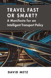 Travel Fast or Smart? - A Manifesto for an Intelligent Transport Policy ebook by David Metz