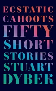 Ecstatic Cahoots - Fifty Short Stories ebook by Stuart Dybek
