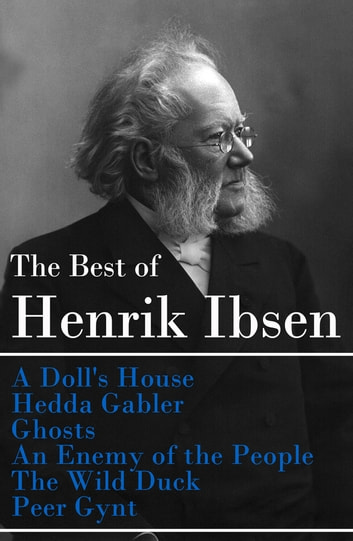 The Best of Henrik Ibsen: A Doll's House + Hedda Gabler + Ghosts + An Enemy of the People + The Wild Duck + Peer Gynt (Illustrated) ebook by Henrik Ibsen