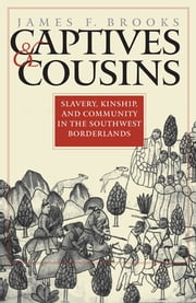 Captives and Cousins - Slavery, Kinship, and Community in the Southwest Borderlands ebook by James F. Brooks