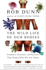 The Wild Life of Our Bodies - Predators, Parasites, and Partners That Shape Who We Are Today ebook by Dr. Rob Dunn