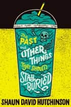 The Past and Other Things That Should Stay Buried eBook by Shaun David Hutchinson