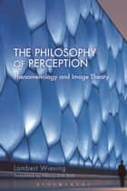 The Philosophy of Perception - Phenomenology and Image Theory ebook by Lambert Wiesing, Nancy Ann Roth