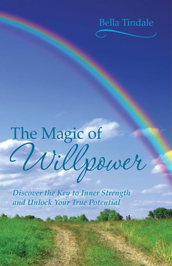 The Magic of Willpower - Discover the Key to Inner Strength and Unlock Your True Potential ebook by Bella Tindale