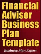 Financial Advisor Business Plan Template (Including 6 Special Bonuses) ebook by Business Plan Expert