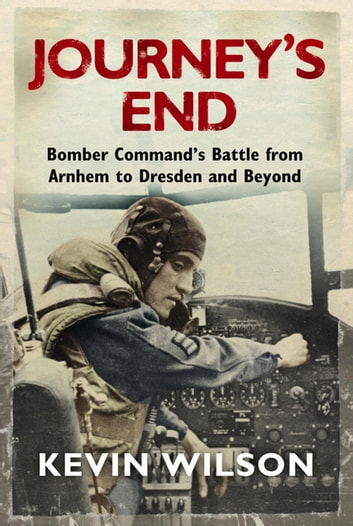 Journey's End - Bomber Command's Battle from Arnhem to Dresden and Beyond ebook by Kevin Wilson