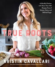 True Roots - A Mindful Kitchen with More Than 100 Recipes Free of Gluten, Dairy, and Refined Sugar ebook by Kristin Cavallari