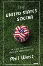 The United States of Soccer: MLS and the Rise of American Soccer Fandom ebook by Phil West