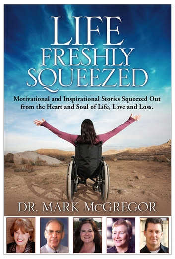 Life Freshly Squeezed: Motivational and Inspirational Stories Squeezed Out from the Heart and Soul of Life, Love and Loss ebook by Dr. Mark McGregor