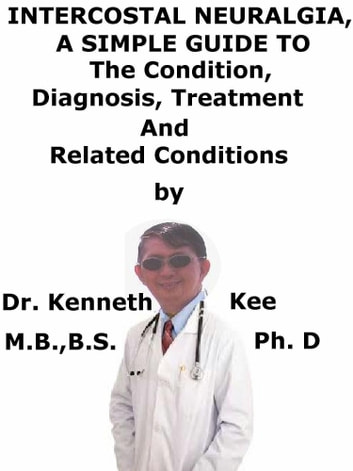 Intercostal Neuralgia, A Simple Guide To The Condition, Diagnosis, Treatment And Related Conditions ebook by Kenneth Kee