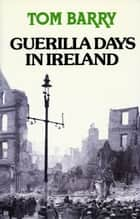 Guerilla Days In Ireland: Tom Barry's Autobiography ebook by Tom Barry
