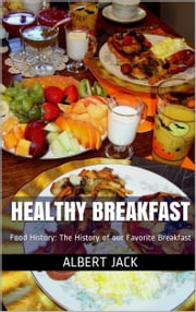 Healthy Breakfast: Food History: The History of our Favorite Breakfast ebook by Albert Jack