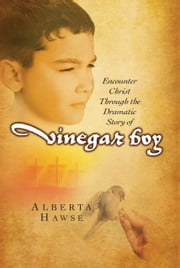 Vinegar Boy - Encounter Christ Through the Dramatic Story of Vinegar Boy ebook by Alberta Hawse